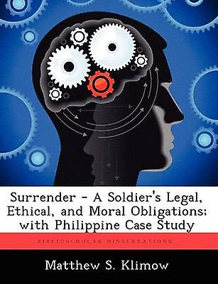 Surrender  A Soldiers Legal Ethical and Moral Obligations With Philippine Case Study by Klimow & Matthew S.