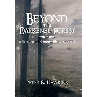 Beyond the Darkened Forest A Seventeenth Century Historical Novel by Hawkins & Peter R.