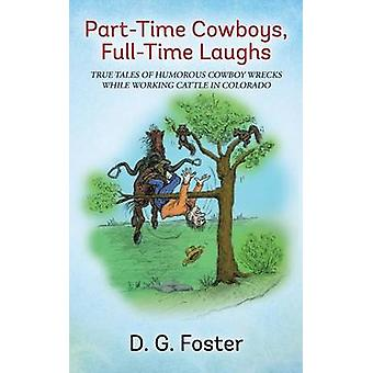 PartTime Cowboys FullTime Laughs True tales of humorous cowboy wrecks while working cattle in Colorado by Foster & D. G.