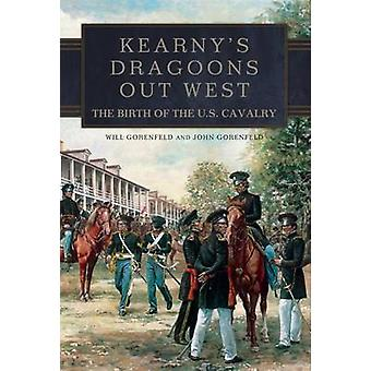 Kearny's Dragoons Out West - The Birth of the U.S. Cavalry by Will Gor