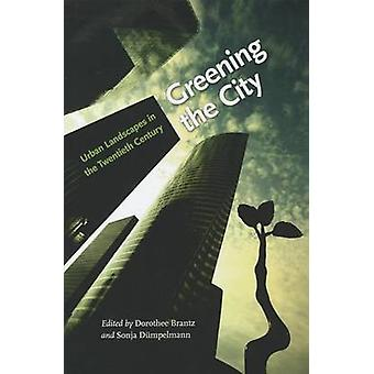 Greening the City - Urban Landscapes in the Twentieth Century by Dorot