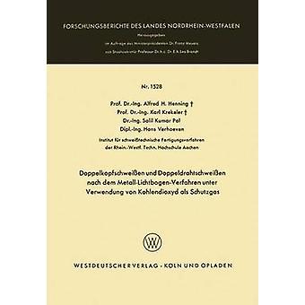 Doppelkopfschweissen Und Doppeldrahtschweissen Nach Dem MetallLichtbogenVerfahren Unter Verwendung Von Kohlendioxyd ALS Schutzgas by Henning & Alfred Hermann