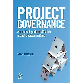 Project Governance A Practical Guide to Effective Project Decision Making by Garland & Ross
