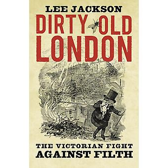 Dirty Old London: The Victorian Fight Against Filth (Paperback) by Jackson Lee