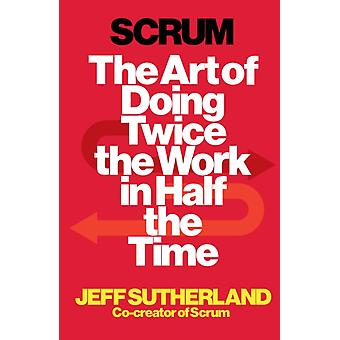 Scrum: The Art of Doing Twice the Work in Half the Time (Paperback) by Sutherland Jeff