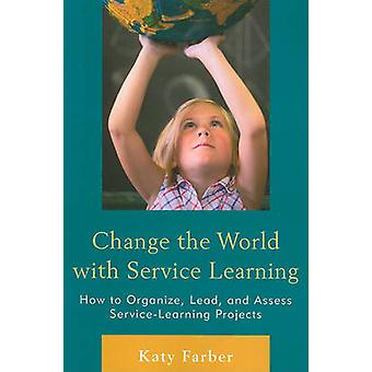 Change the World with Service Learning - How to Create - Lead - and As