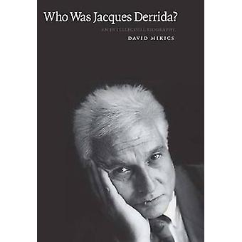 Who Was Jacques Derrida? - An Intellectual Biography by David Mikics -