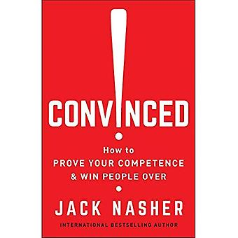 Convinced!: How to Prove Your Competence and Win People Over