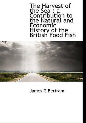 The Harvest of the Sea  a Contribution to the Natural and Economic History of the British Food Fish by Bertram & James G