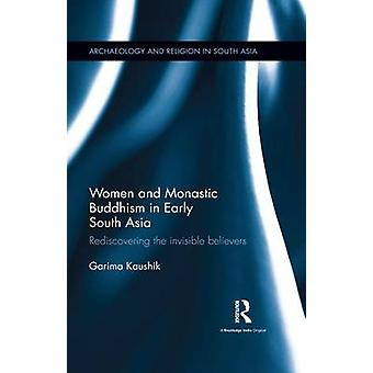 Women and Monastic Buddhism in Early South Asia  Rediscovering the invisible believers by Kaushik & Garima
