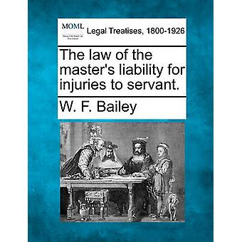 The law of the masters liability for injuries to servant. by Bailey & W. F.