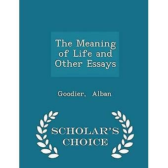 The Meaning of Life and Other Essays  Scholars Choice Edition by Alban & Goodier