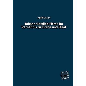 Johann Gottlieb Fichte Im Verhaltnis Zu Kirche Und Staat by Lasson & Adolf