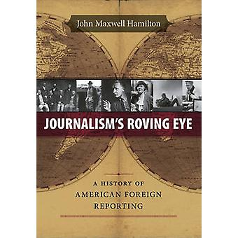 Journalism's Roving Eye - A History of American Foreign Reporting by J