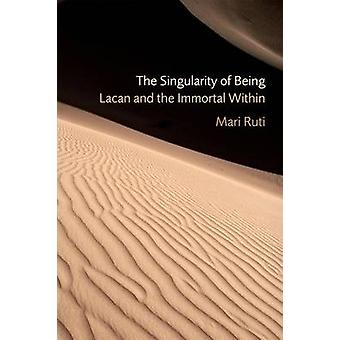 The Singularity of Being - Lacan and the Immortal Within by Mari Ruti