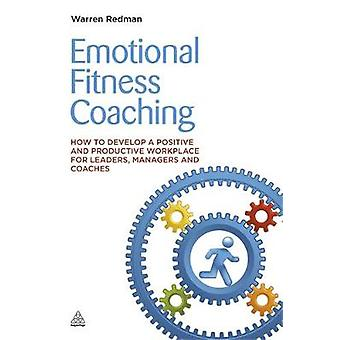 Emotional Fitness Coaching How to Develop a Positive and Productive Workplace for Leaders Managers and Coaches by Redman & Warren
