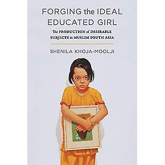 Forging the Ideal Educated Girl: The Production of Desirable Subjects in Muslim South Asia (Islamic Humanities)