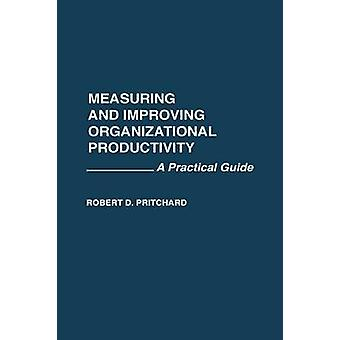 Measuring and Improving Organizational Productivity A Practical Guide by Pritchard & Robert D.