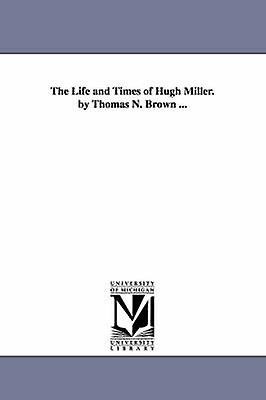 The Life and Times of Hugh Miller. by Thomas N. Brown ... by Brown & Thomas N.