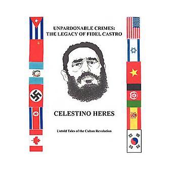 Oförlåtliga brott arvet från Fidel Castro outsägligt sagor av den kubanska revolutionen av Heres & Celestino