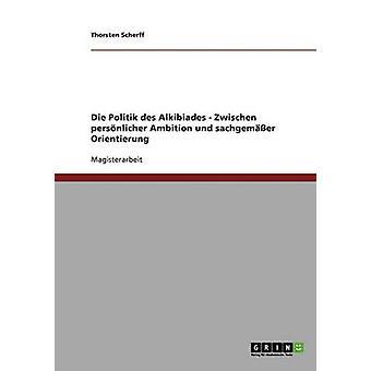 Die Politik des Alkibiades. Zwischen persnlicher ambición und sachgemer Orientierung por Thorsten y Scherff