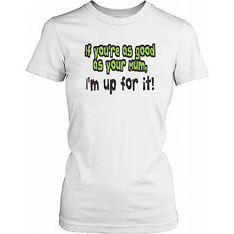 If You're As Good As You're Mum, I'm Up For It! - Funny Quote Ladies T Shirt