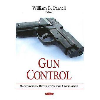 Gun Control - Background - Regulation and Legislation by William B. Pa