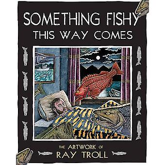 Something Fishy This Way Comes - The Artwork of Ray Troll by Ray Troll