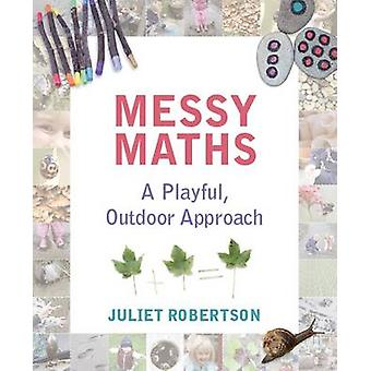 Messy Maths - A playful - outdoor approach for early years by Juliet R
