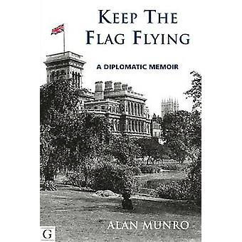Keep The Flag Flying - A Diplomatic Memoir by Alan Munro - 97819085313