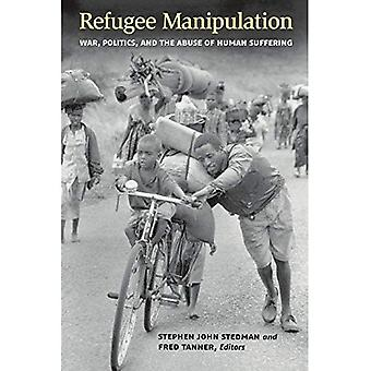 Refugee Manipulation: War, Politics, and the Abuse of Human Suffering