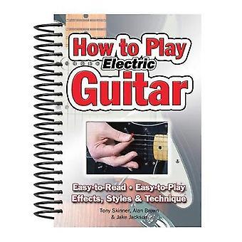 Hoe te spelen de gitaar: gemakkelijk te lezen. Gemakkelijk te spelen. Effecten, stijlen & techniek.