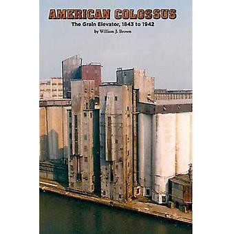 American Colossus The Grain Elevator 1843 to 1943 by Brown & William J.