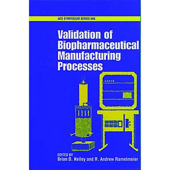 Validation of Biopharmaceutical Manufacturing Processes by Kelley & Brian