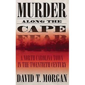 Murder Along the Cape Fear A North Carolina Town in the Twentieth Century by Morgan & David T.