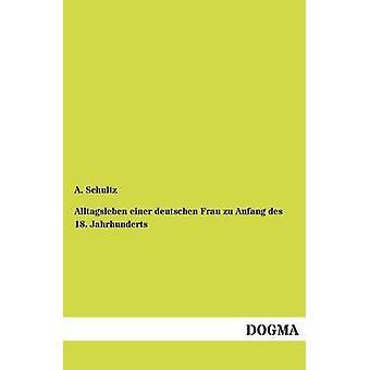 Alltagsleben einer deutschen Frau zu Anfang des 18. Jahrhunderts by Schultz & A.