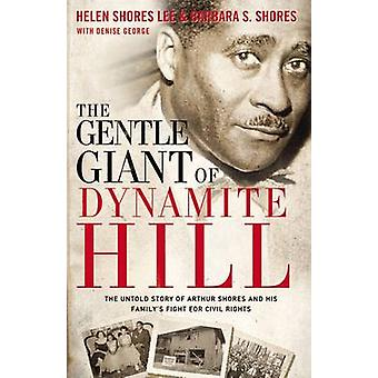 The Gentle Giant of Dynamite Hill The Untold Story of Arthur Shores and His Familys Fight for Civil Rights by Lee & Helen Shores