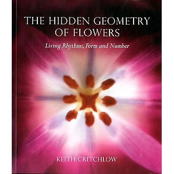 The Hidden Geometry of Flowers: Living Rhythms Form and Number (Paperback) by Critchlow Keith