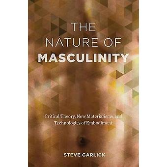 The Nature of Masculinity - Critical Theory - New Materialisms - and T