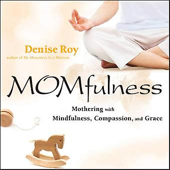 Momfulness: Mothering with Mindfulness, Compassion, and Grace