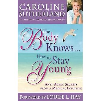Kroppen kender... Hvordan at bo unge HealthyAging hemmeligheder fra en medicinsk intuitiv af Sutherland & Caroline