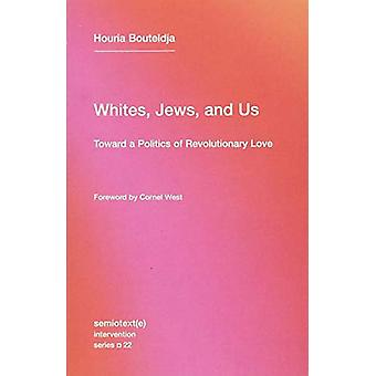 Whites - Jews - and Us - Toward a Politics of Revolutionary Love by H