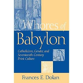 Whores of Babylon Catholicism Gender and SeventeenthCentury Print Culture by Dolan & Frances E.