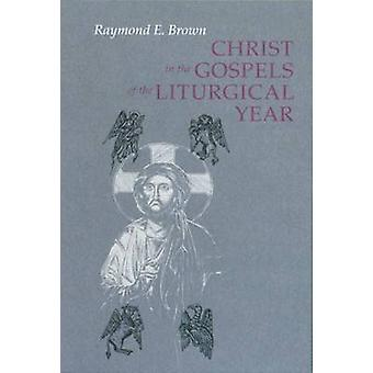 Christ in the Gospels of the Liturgical Year Expanded by Brown & Raymond E