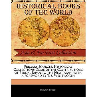 Primary Sources Historical Collections Some of the Contributions of Feudal Japan to the New Japan with a foreword by T. S. Wentworth by Kanichi & Asakawa