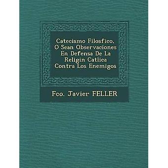 Catecismo Filosfico O Sean Observaciones no Defensa De La Religin Catlica Contra Los Enemigos av FELLER & Fco. Javier