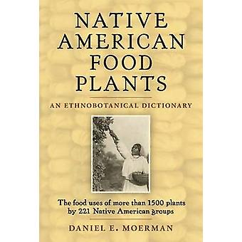 Native American Food Plants - An Ethnobotanical Dictionary by Daniel E