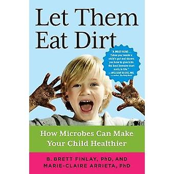 Let Them Eat Dirt - How Microbes Can Make Your Child Healthier by B. B