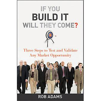 If You Build It Will They Come  Three Steps to Test and Validate Any Market Opportunity by Rob Adams