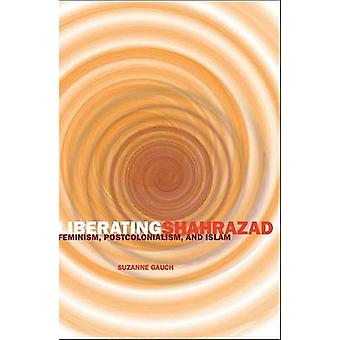 Liberating Shahrazad - Feminism - Postcolonialism - and Islam by Suzan